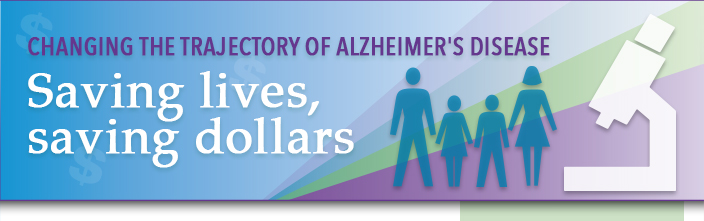 Changing the trajectory of Alzheimer's disease. Saving lives, saving dollars.
