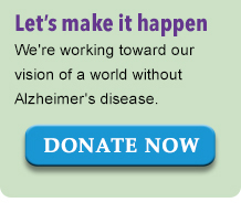 Let's make it happen. We're working toward our vision of a world without Alzheimer's disease. Donate Now.