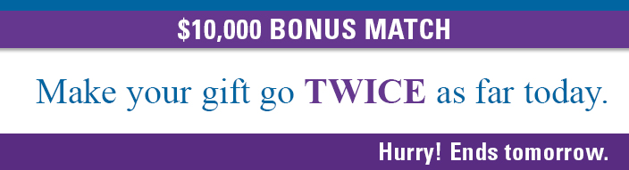 $10,000 BONUS MATCH. Make your gift go TWICE as far today. Hurry! Ends tomorrow.