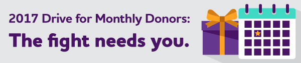 2017 Drive for Monthly Donors: The fight needs you.