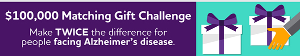 $100,000 Matching Gift Challenge Make TWICE the difference for people facing Alzheimer's disease.