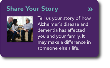 Share Your Story - Tell us your story of how Alzheimer's disease and dementia has affected you and your family. It may make a difference in someone else's life.